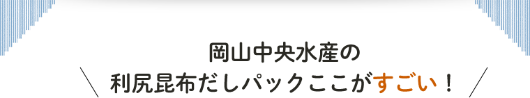 岡山中央水産の利尻昆布だしパックここがすごい!